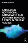 Integrating Motivational Interviewing and Cognitive Behavior Therapy in Clinical Practice by Melanie M. Iarussi