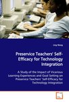 Preservice Teachers' Self-Efficacy for Technology Integration: A Study of the Impact of Vicarious Learning Experiences and Goal Setting on Preservice Teachers? Self-Efficacy for Technology Integration by Ling Wang