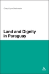 Land and Dignity in Paraguay by Cheryl Lynn Duckworth